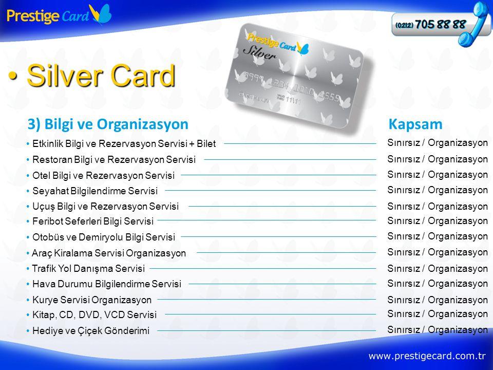 3) Bilgi ve Organizasyon • Silver Card • Etkinlik Bilgi ve Rezervasyon Servisi + Bilet Kapsam Sınırsız / Organizasyon • Restoran Bilgi ve Rezervasyon Servisi Sınırsız / Organizasyon • Otel Bilgi ve Rezervasyon Servisi Sınırsız / Organizasyon • Seyahat Bilgilendirme Servisi Sınırsız / Organizasyon • Uçuş Bilgi ve Rezervasyon ServisiSınırsız / Organizasyon • Feribot Seferleri Bilgi Servisi Sınırsız / Organizasyon • Otobüs ve Demiryolu Bilgi Servisi Sınırsız / Organizasyon • Araç Kiralama Servisi Organizasyon Sınırsız / Organizasyon • Trafik Yol Danışma ServisiSınırsız / Organizasyon • Hava Durumu Bilgilendirme Servisi Sınırsız / Organizasyon • Kurye Servisi OrganizasyonSınırsız / Organizasyon • Kitap, CD, DVD, VCD Servisi Sınırsız / Organizasyon • Hediye ve Çiçek Gönderimi Sınırsız / Organizasyon
