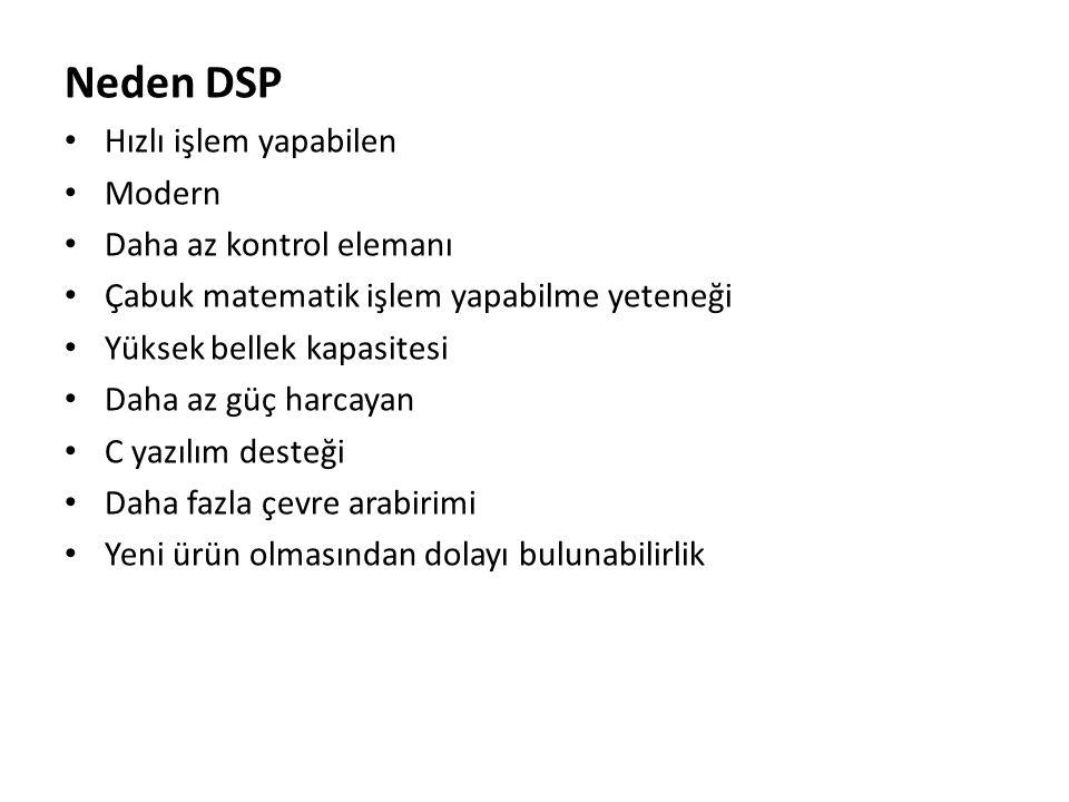 Neden DSP • Hızlı işlem yapabilen • Modern • Daha az kontrol elemanı • Çabuk matematik işlem yapabilme yeteneği • Yüksek bellek kapasitesi • Daha az g
