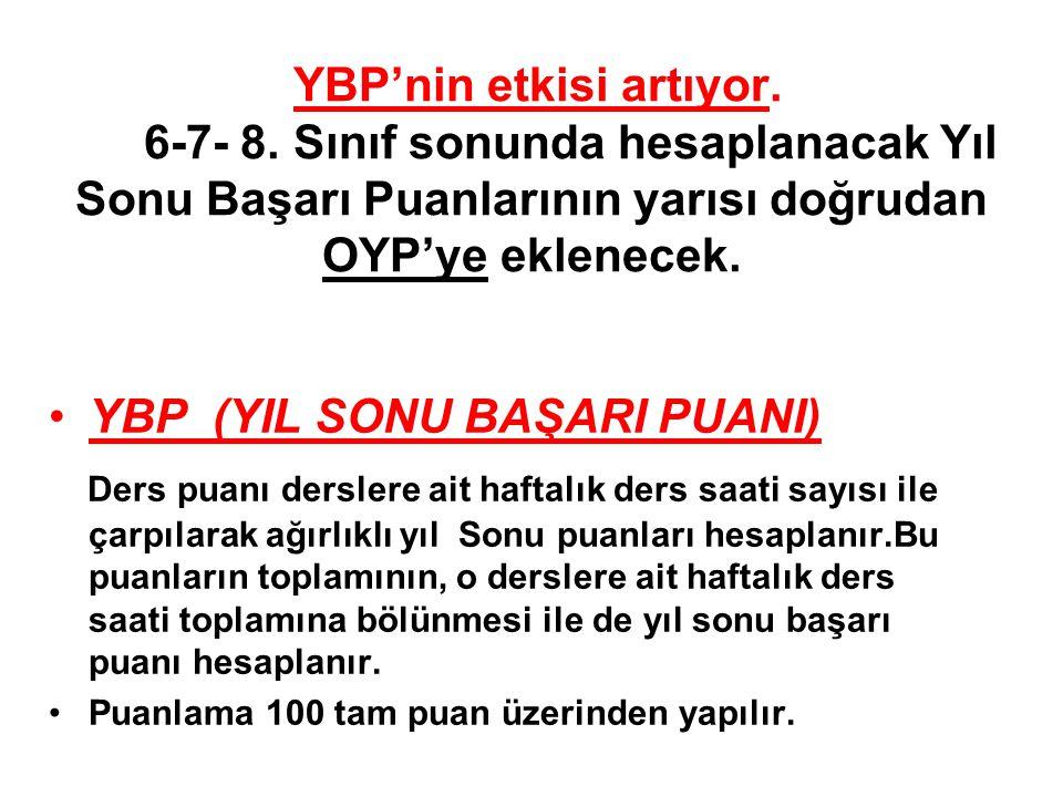 YBP'nin etkisi artıyor. 6-7- 8. Sınıf sonunda hesaplanacak Yıl Sonu Başarı Puanlarının yarısı doğrudan OYP'ye eklenecek. •YBP (YIL SONU BAŞARI PUANI)
