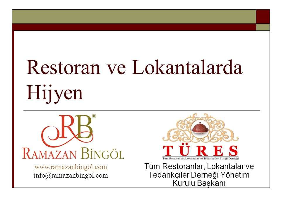 Restoran ve Lokantalarda Hijyen Tüm Restoranlar, Lokantalar ve Tedarikçiler Derneği Yönetim Kurulu Başkanı www.ramazanbingol.com info@ramazanbingol.com