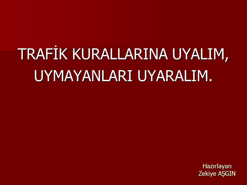 Hazırlayan Zekiye AŞGIN TRAFİK KURALLARINA UYALIM, UYMAYANLARI UYARALIM.