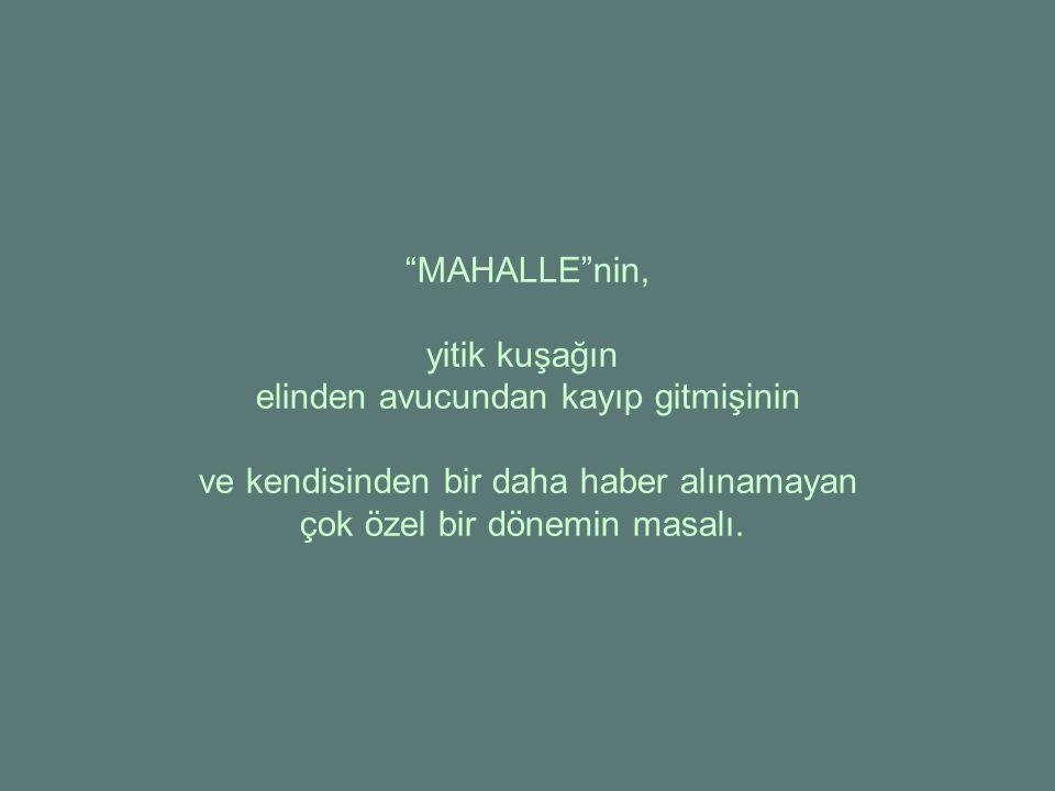 MAHALLE nin, yitik kuşağın elinden avucundan kayıp gitmişinin ve kendisinden bir daha haber alınamayan çok özel bir dönemin masalı.