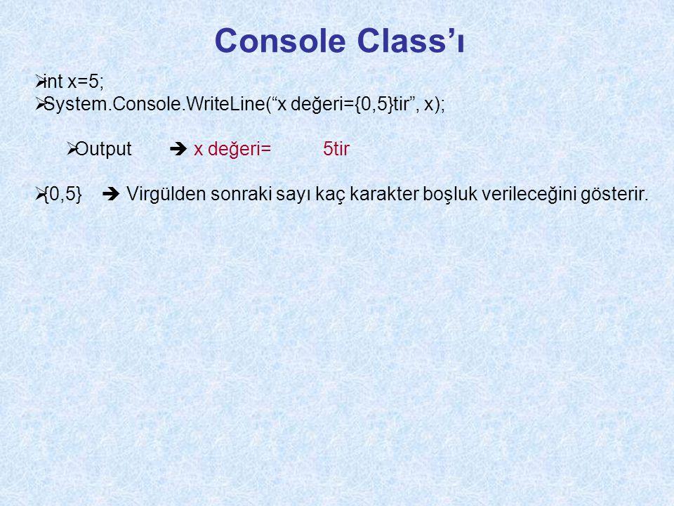 Console Class'ı  int x=5;  System.Console.WriteLine( x değeri={0,5}tir , x);  Output  x değeri= 5tir  {0,5}  Virgülden sonraki sayı kaç karakter boşluk verileceğini gösterir.