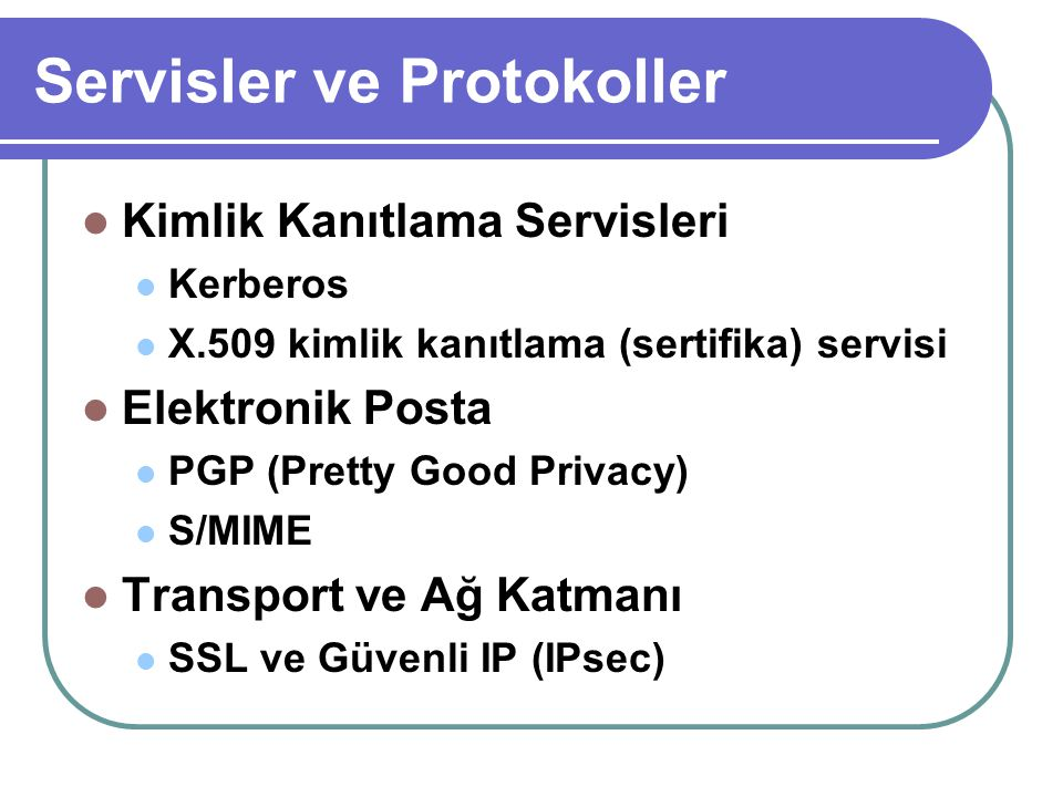 Servisler ve Protokoller  Kimlik Kanıtlama Servisleri  Kerberos  X.509 kimlik kanıtlama (sertifika) servisi  Elektronik Posta  PGP (Pretty Good P