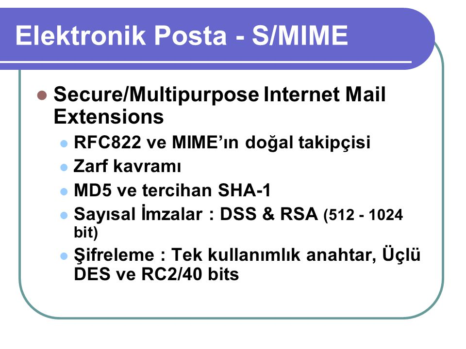 Elektronik Posta - S/MIME  Secure/Multipurpose Internet Mail Extensions  RFC822 ve MIME'ın doğal takipçisi  Zarf kavramı  MD5 ve tercihan SHA-1 