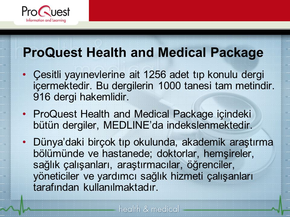 ProQuest Health and Medical Package •Çesitli yayınevlerine ait 1256 adet tıp konulu dergi içermektedir. Bu dergilerin 1000 tanesi tam metindir. 916 de