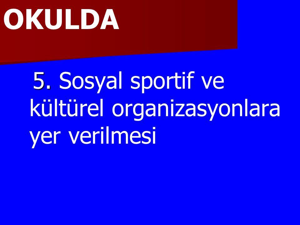5. 5. Sosyal sportif ve kültürel organizasyonlara yer verilmesi OKULDA