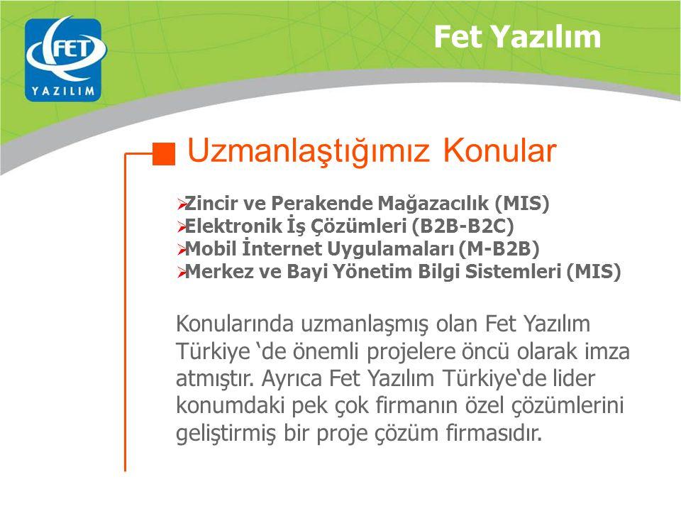  Zincir ve Perakende Mağazacılık (MIS)  Elektronik İş Çözümleri (B2B-B2C)  Mobil İnternet Uygulamaları (M-B2B)  Merkez ve Bayi Yönetim Bilgi Sistemleri (MIS) Konularında uzmanlaşmış olan Fet Yazılım Türkiye 'de önemli projelere öncü olarak imza atmıştır.