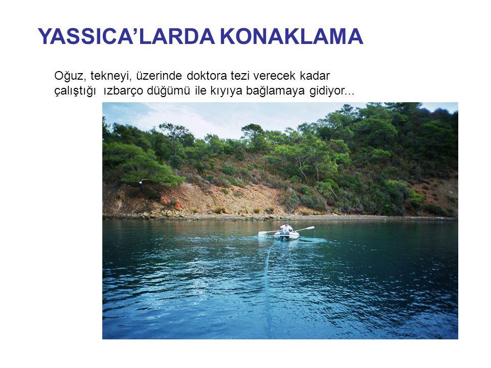 YASSICA'LARDA KONAKLAMA Oğuz, tekneyi, üzerinde doktora tezi verecek kadar çalıştığı ızbarço düğümü ile kıyıya bağlamaya gidiyor...