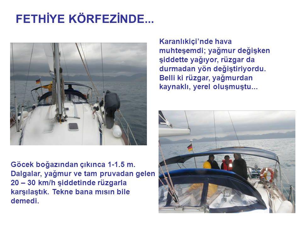 FETHİYE KÖRFEZİNDE... Göcek boğazından çıkınca 1-1.5 m. Dalgalar, yağmur ve tam pruvadan gelen 20 – 30 km/h şiddetinde rüzgarla karşılaştık. Tekne ban