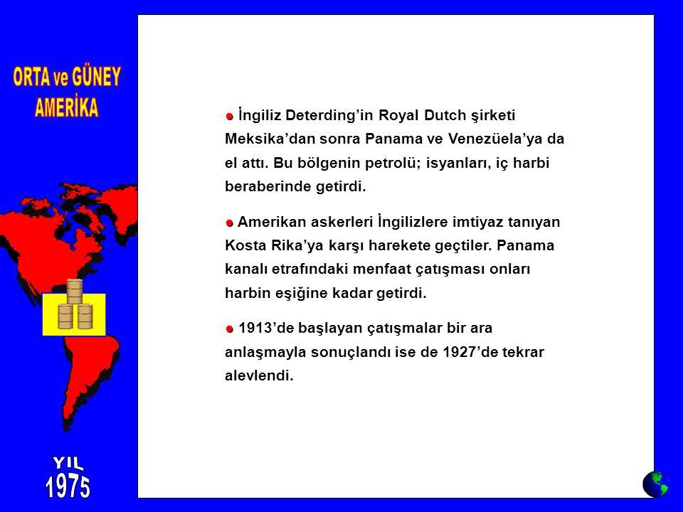 ● ● İngiliz Deterding'in Royal Dutch şirketi Meksika'dan sonra Panama ve Venezüela'ya da el attı. Bu bölgenin petrolü; isyanları, iç harbi beraberinde