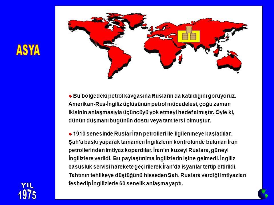 ● ● Bu bölgedeki petrol kavgasına Rusların da katıldığını görüyoruz. Amerikan-Rus-İngiliz üçlüsünün petrol mücadelesi, çoğu zaman ikisinin anlaşmasıyl