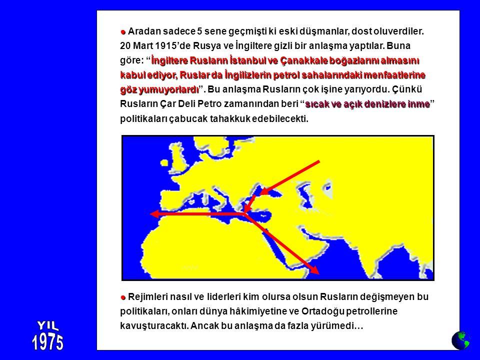 ● ● Rejimleri nasıl ve liderleri kim olursa olsun Rusların değişmeyen bu politikaları, onları dünya hâkimiyetine ve Ortadoğu petrollerine kavuşturacak
