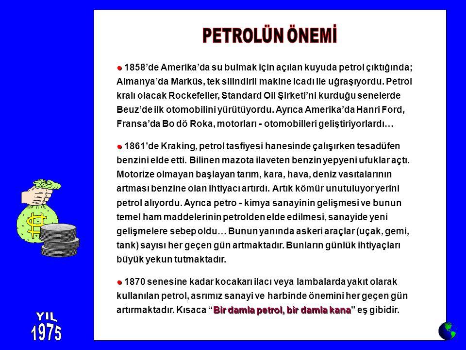 ● ● 1858'de Amerika'da su bulmak için açılan kuyuda petrol çıktığında; Almanya'da Marküs, tek silindirli makine icadı ile uğraşıyordu. Petrol kralı ol