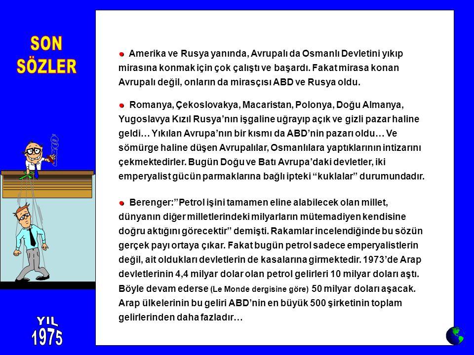 ● ● Amerika ve Rusya yanında, Avrupalı da Osmanlı Devletini yıkıp mirasına konmak için çok çalıştı ve başardı. Fakat mirasa konan Avrupalı değil, onla