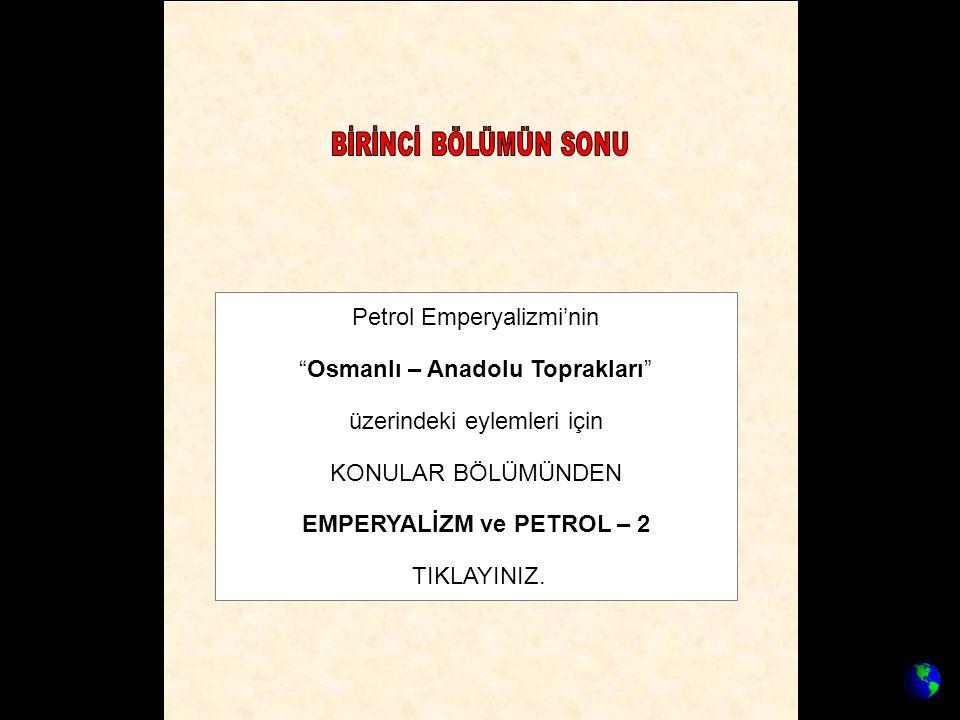 """Petrol Emperyalizmi'nin """"Osmanlı – Anadolu Toprakları"""" üzerindeki eylemleri için KONULAR BÖLÜMÜNDEN EMPERYALİZM ve PETROL – 2 TIKLAYINIZ."""