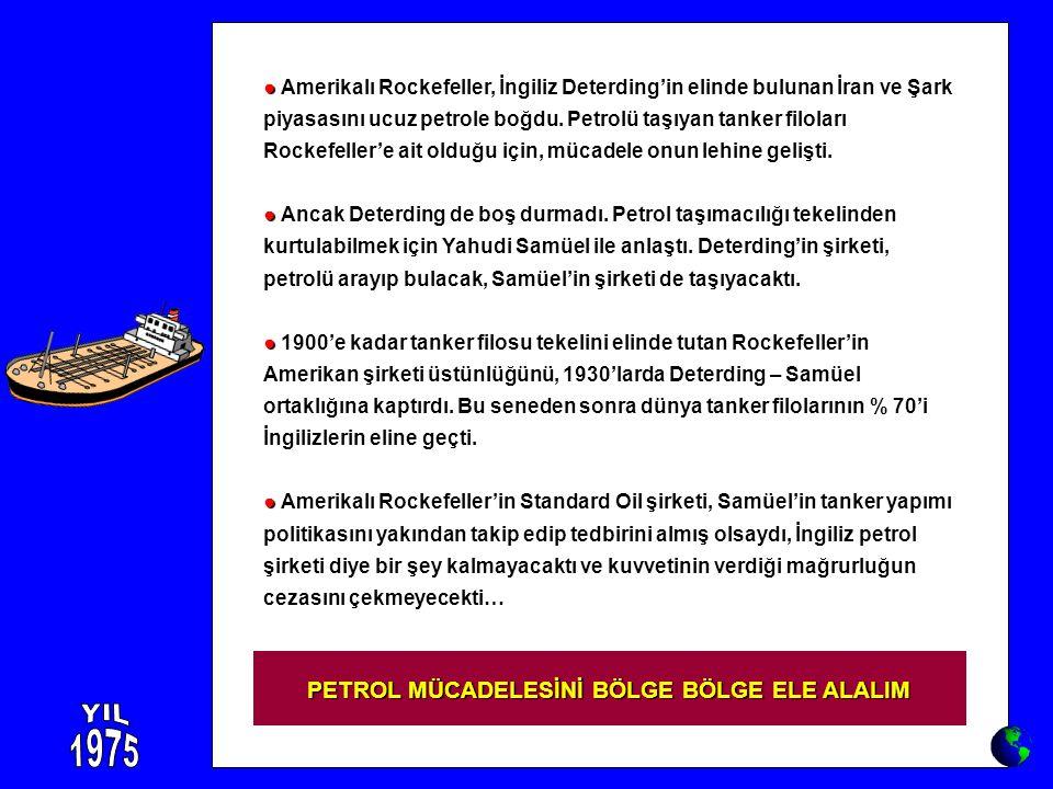 ● ● Amerikalı Rockefeller, İngiliz Deterding'in elinde bulunan İran ve Şark piyasasını ucuz petrole boğdu. Petrolü taşıyan tanker filoları Rockefeller