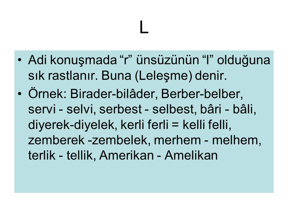 """L •Adi konuşmada """"r"""" ünsüzünün """"l"""" olduğuna sık rastlanır. Buna (Leleşme) denir. •Örnek: Birader-bilâder, Berber-belber, servi - selvi, serbest - selb"""