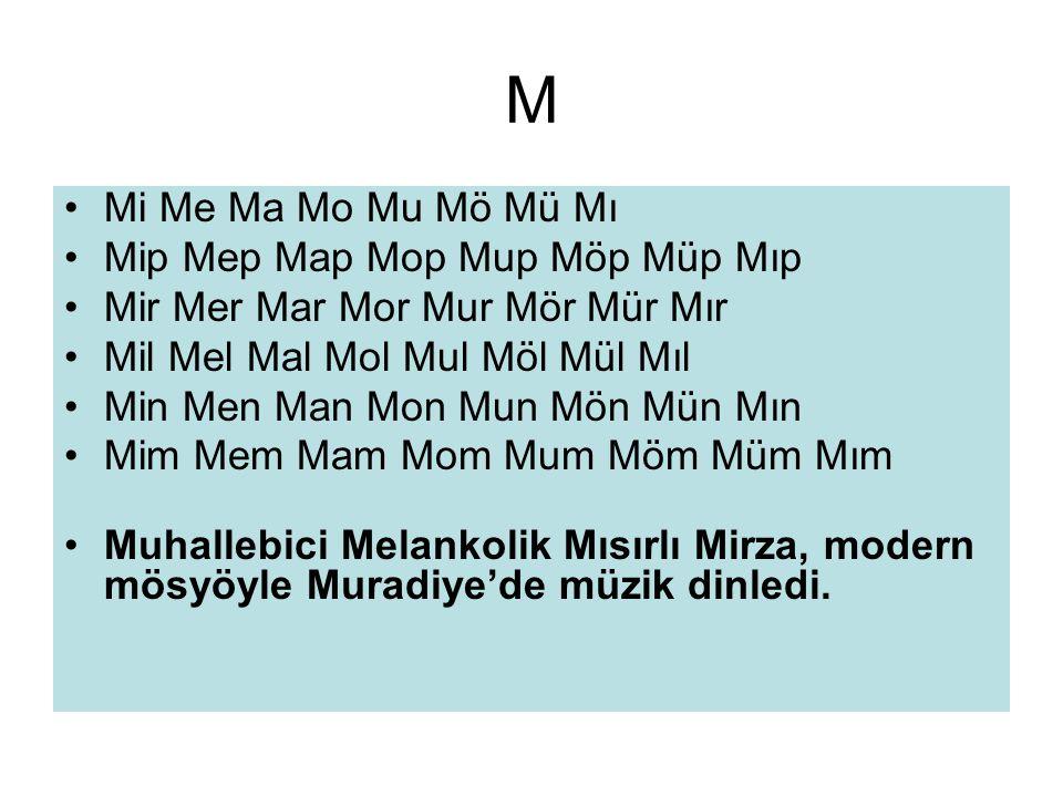 M •Mi Me Ma Mo Mu Mö Mü Mı •Mip Mep Map Mop Mup Möp Müp Mıp •Mir Mer Mar Mor Mur Mör Mür Mır •Mil Mel Mal Mol Mul Möl Mül Mıl •Min Men Man Mon Mun Mön Mün Mın •Mim Mem Mam Mom Mum Möm Müm Mım •Muhallebici Melankolik Mısırlı Mirza, modern mösyöyle Muradiye'de müzik dinledi.