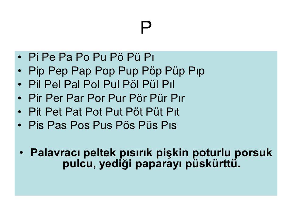 P •Pi Pe Pa Po Pu Pö Pü Pı •Pip Pep Pap Pop Pup Pöp Püp Pıp •Pil Pel Pal Pol Pul Pöl Pül Pıl •Pir Per Par Por Pur Pör Pür Pır •Pit Pet Pat Pot Put Pöt Püt Pıt •Pis Pas Pos Pus Pös Püs Pıs •Palavracı peltek pısırık pişkin poturlu porsuk pulcu, yediği paparayı püskürttü.