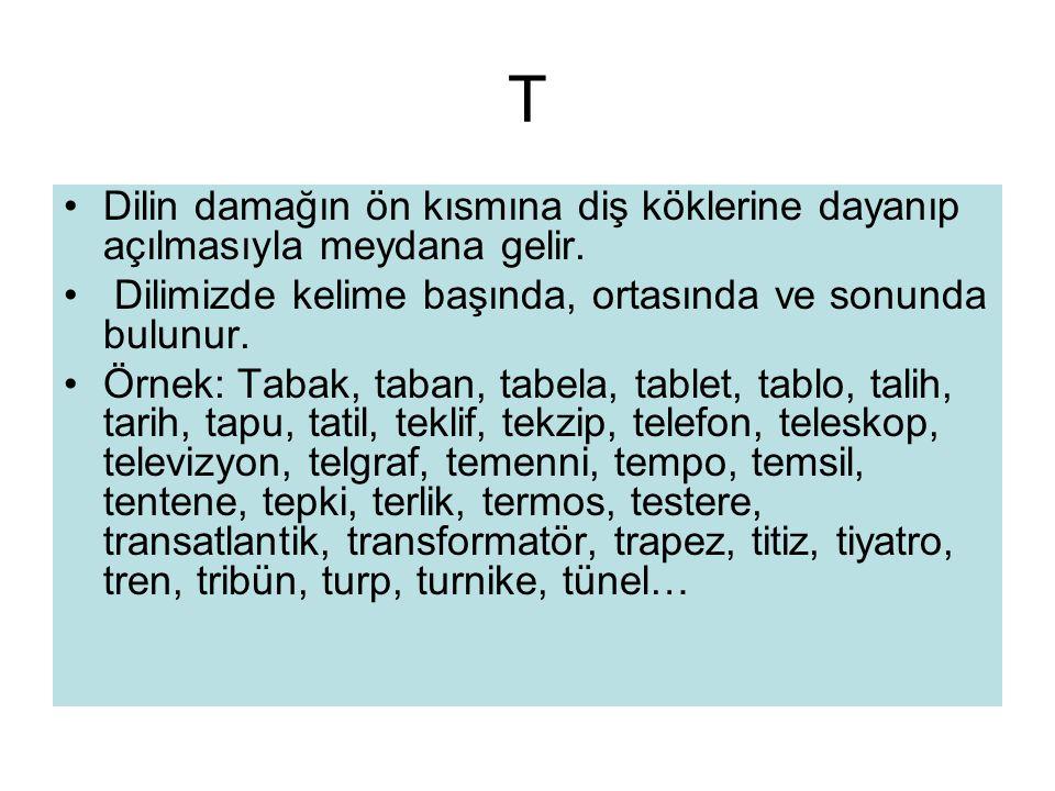 T •Dilin damağın ön kısmına diş köklerine dayanıp açılmasıyla meydana gelir. • Dilimizde kelime başında, ortasında ve sonunda bulunur. •Örnek: Tabak,