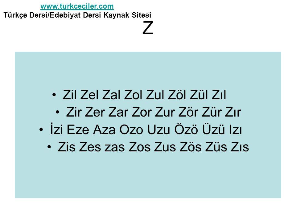 Z •Zil Zel Zal Zol Zul Zöl Zül Zıl •Zir Zer Zar Zor Zur Zör Zür Zır •İzi Eze Aza Ozo Uzu Özö Üzü Izı •Zis Zes zas Zos Zus Zös Züs Zıs www.turkceciler.com www.turkceciler.com Türkçe Dersi/Edebiyat Dersi Kaynak Sitesi