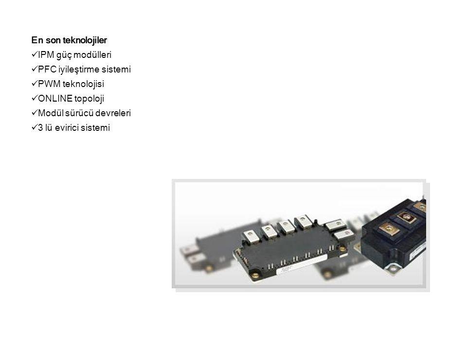 En son teknolojiler  IPM güç modülleri  PFC iyileştirme sistemi  PWM teknolojisi  ONLINE topoloji  Modül sürücü devreleri  3 lü evirici sistemi