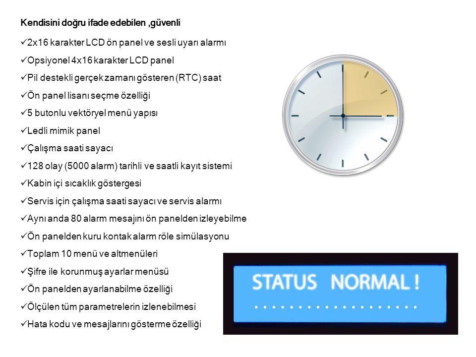 Kendisini doğru ifade edebilen,güvenli  2x16 karakter LCD ön panel ve sesli uyarı alarmı  Opsiyonel 4x16 karakter LCD panel  Pil destekli gerçek zamanı gösteren (RTC) saat  Ön panel lisanı seçme özelliği  5 butonlu vektöryel menü yapısı  Ledli mimik panel  Çalışma saati sayacı  128 olay (5000 alarm) tarihli ve saatli kayıt sistemi  Kabin içi sıcaklık göstergesi  Servis için çalışma saati sayacı ve servis alarmı  Aynı anda 80 alarm mesajını ön panelden izleyebilme  Ön panelden kuru kontak alarm röle simülasyonu  Toplam 10 menü ve altmenüleri  Şifre ile korunmuş ayarlar menüsü  Ön panelden ayarlanabilme özelliği  Ölçülen tüm parametrelerin izlenebilmesi  Hata kodu ve mesajlarını gösterme özelliği
