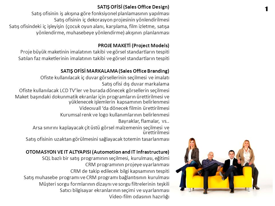 SATICILAR (Sales Team) Satış ekibinin seçilmesi Satış ekibinin uyumlaştırmasına ve motivasyonuna yönelik faaliyetler Satış ekibinin kıyafet standartlarının oluşturulması Satış ekibinin satış eğitimi (10 gün) Satış ekibinin proje eğitimi (10 gün) Karşılama davranışları eğitimi Satış-CRM programı kullanım eğitimi (3 gün) Telefonla konuşma ve satış eğitimi (2 gün) Örnek daire gezdirme prensipleri SATIŞ PRİM PERFORMANS SİSTEMİ (Bonus and Performance System) Satış ekip hedeflerinin teşkili Satıcı bireysel hedeflerinin teşkili Satıcı performans (gün/hafta/ay) kriterlerinin teşkili Satış prim sisteminin teşkili Yetersiz satış durumunda uygulanacak cezalandırma sisteminin teşkili SATIŞ OFİSİ STANDARTLARI (Sales Office Service Principles) Müşterinin karşılanması Müşteri ön bilgi formlarının doldurulması ve sisteme kayıt Satıcılara yönlendirme esasları (profilleme, iradi yönlendirme, sıradan yönlendirme, satış müdürü yönlendirmesi) Video odasında ağırlama ve satıcıların refakat prensipleri Maket başında etkili sunum yapma prensipleri Bilgisayar ekranından sunum yapma prensipleri Telefonla görüşme ve verilecek bilgi kapsamı, satıcıya aktarma Çocukların meşgul edilmesi prensipleri Müşteri yiyecek içecek ikramları, kapsam ve zamanlaması Satış ofisinde kullanılacak koku seçimi ve uygulaması 2