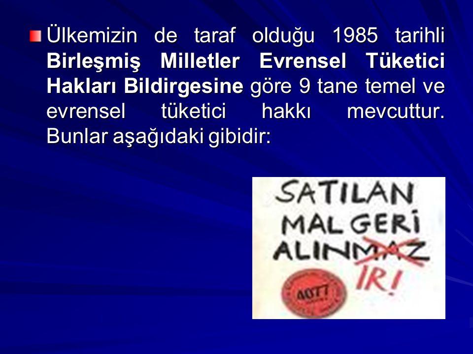 Ülkemizin de taraf olduğu 1985 tarihli Birleşmiş Milletler Evrensel Tüketici Hakları Bildirgesine göre 9 tane temel ve evrensel tüketici hakkı mevcutt