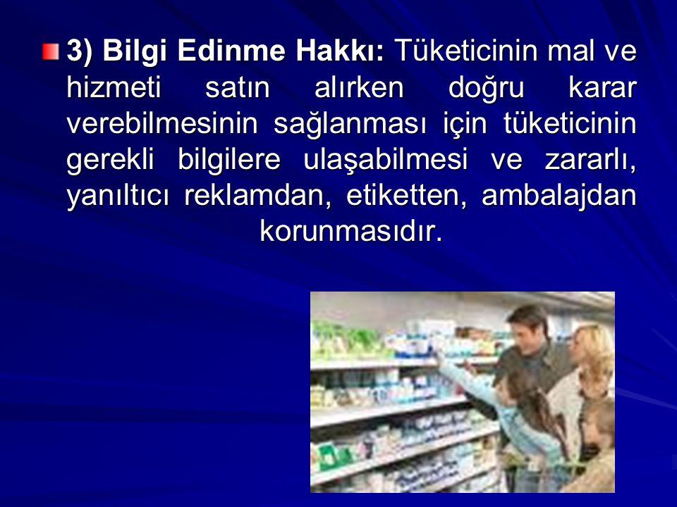 4) Eğitilme Hakkı: Tüketicinin hak ve çıkarlarını koruyabilmesi, tüketici bilincine sahip olması için eğitim kurumlarında eğitilmesidir.