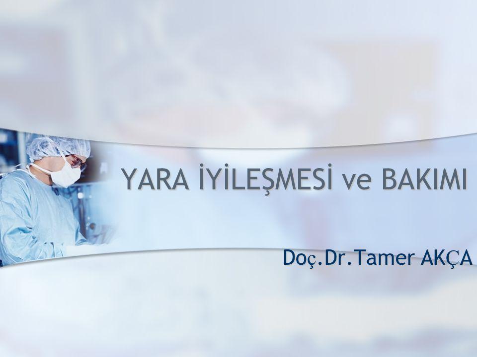 YARA İYİLEŞMESİ ve BAKIMI Do ç.Dr.Tamer AK Ç A