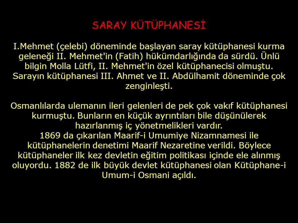 SARAY KÜTÜPHANESİ I.Mehmet (çelebi) döneminde başlayan saray kütüphanesi kurma geleneği II. Mehmet'in (Fatih) hükümdarlığında da sürdü. Ünlü bilgin Mo