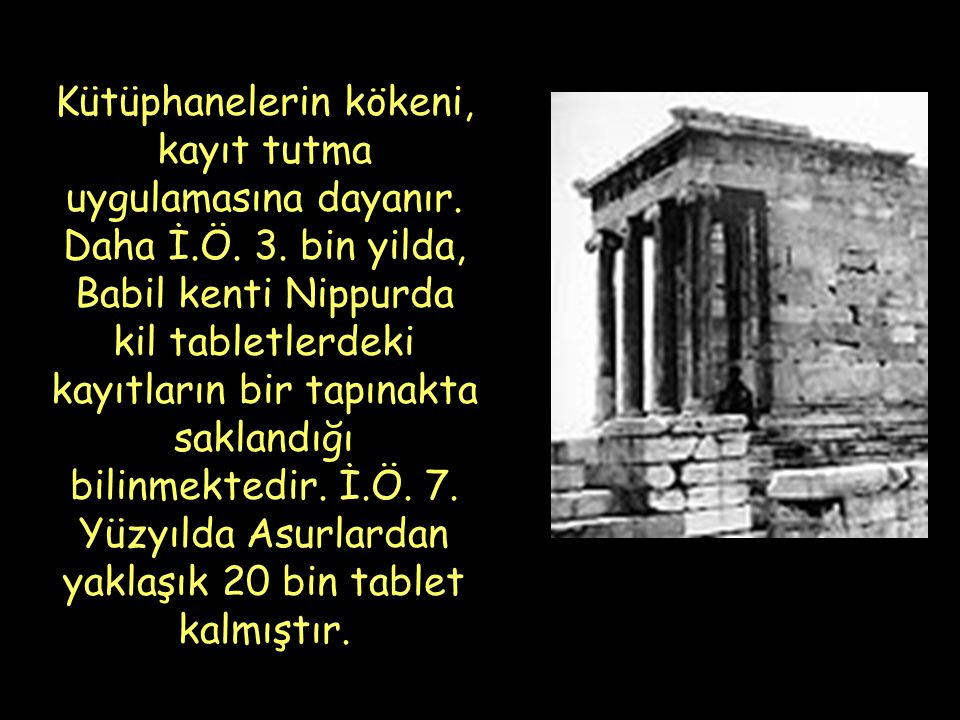 Kütüphanelerin kökeni, kayıt tutma uygulamasına dayanır. Daha İ.Ö. 3. bin yilda, Babil kenti Nippurda kil tabletlerdeki kayıtların bir tapınakta sakla