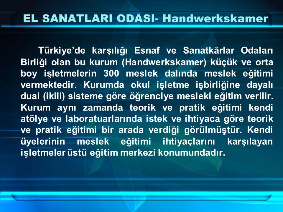 EL SANATLARI ODASI- Handwerkskamer Türkiye'de karşılığı Esnaf ve Sanatkârlar Odaları Birliği olan bu kurum (Handwerkskamer) küçük ve orta boy işletmelerin 300 meslek dalında meslek eğitimi vermektedir.