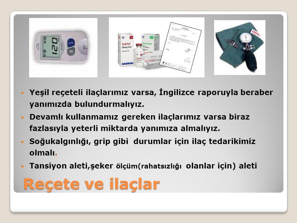 Reçete ve ilaçlar  Yeşil reçeteli ilaçlarımız varsa, İngilizce raporuyla beraber yanımızda bulundurmalıyız.  Devamlı kullanmamız gereken ilaçlarımız