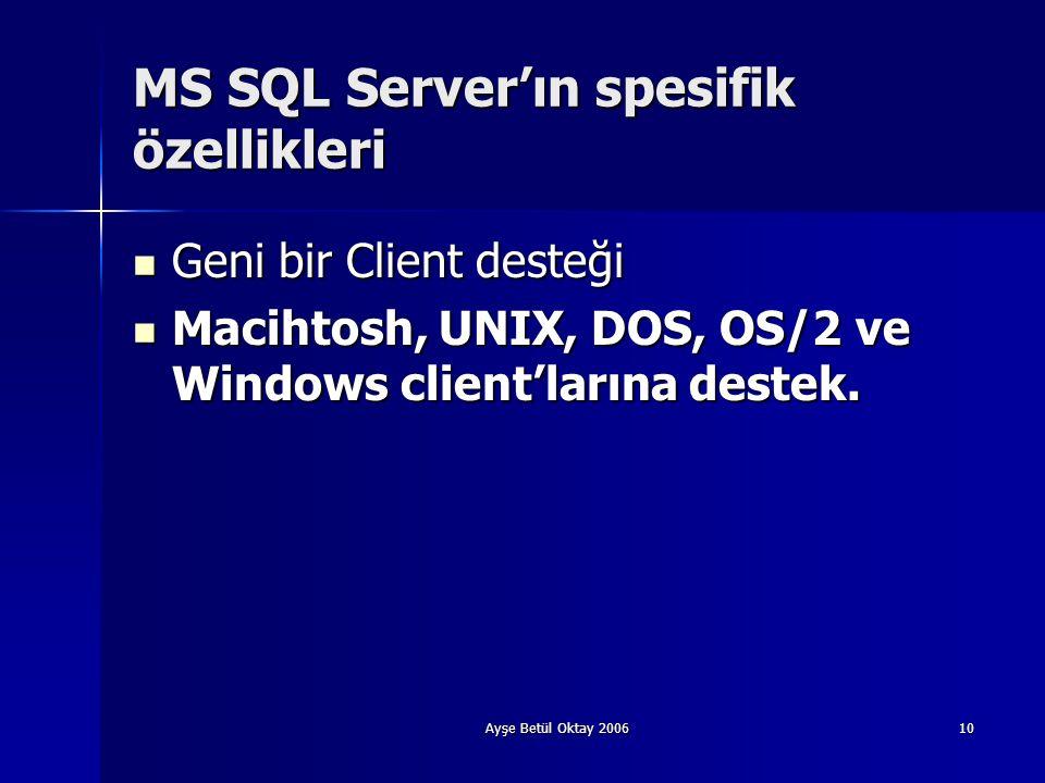 Ayşe Betül Oktay 200610 MS SQL Server'ın spesifik özellikleri  Geni bir Client desteği  Macihtosh, UNIX, DOS, OS/2 ve Windows client'larına destek.