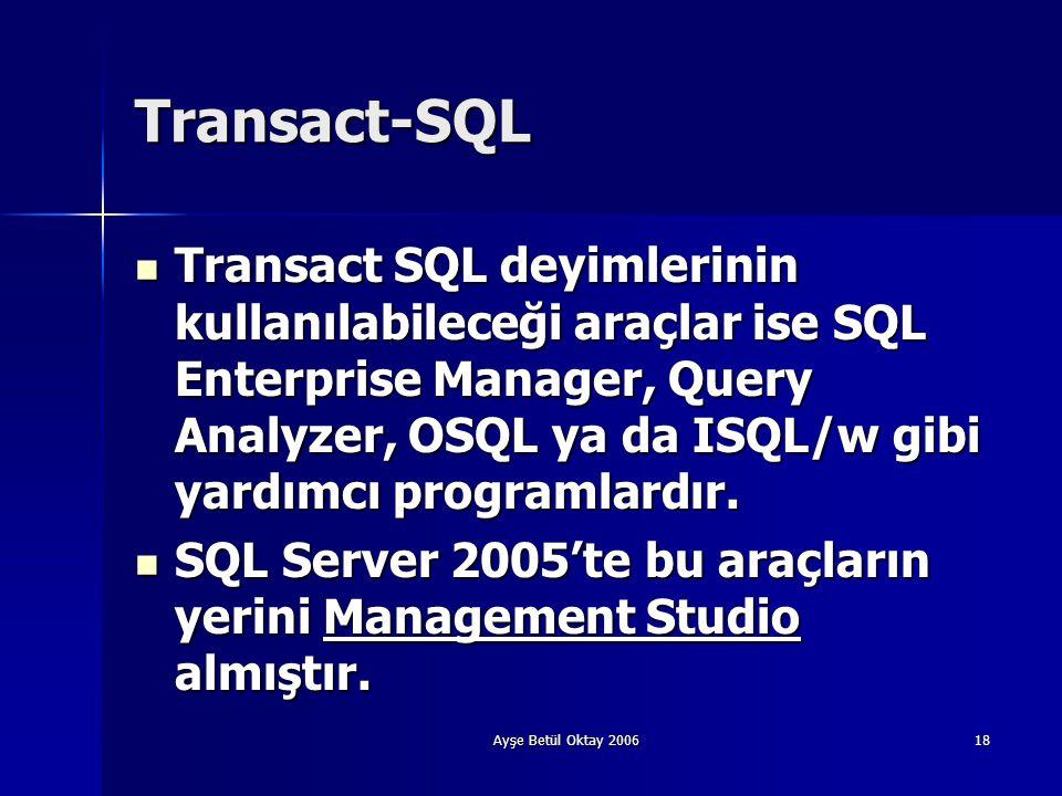 Ayşe Betül Oktay 200618 Transact-SQL  Transact SQL deyimlerinin kullanılabileceği araçlar ise SQL Enterprise Manager, Query Analyzer, OSQL ya da ISQL