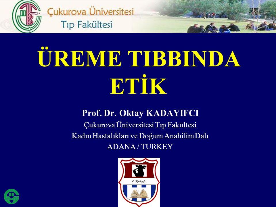 Prof. Dr. Oktay KADAYIFCI Çukurova Üniversitesi Tıp Fakültesi Kadın Hastalıkları ve Doğum Anabilim Dalı ADANA / TURKEY ÜREME TIBBINDA ETİK