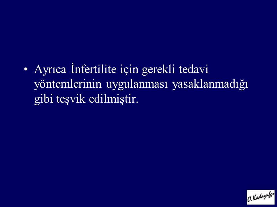•Ayrıca İnfertilite için gerekli tedavi yöntemlerinin uygulanması yasaklanmadığı gibi teşvik edilmiştir.