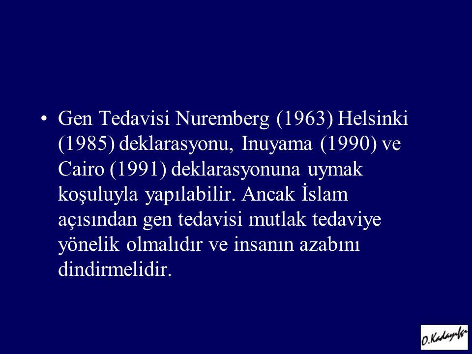 •Gen Tedavisi Nuremberg (1963) Helsinki (1985) deklarasyonu, Inuyama (1990) ve Cairo (1991) deklarasyonuna uymak koşuluyla yapılabilir. Ancak İslam aç