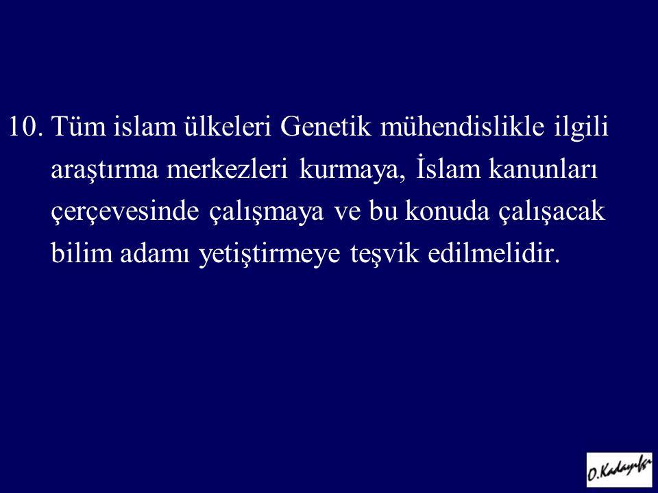 10. Tüm islam ülkeleri Genetik mühendislikle ilgili araştırma merkezleri kurmaya, İslam kanunları çerçevesinde çalışmaya ve bu konuda çalışacak bilim