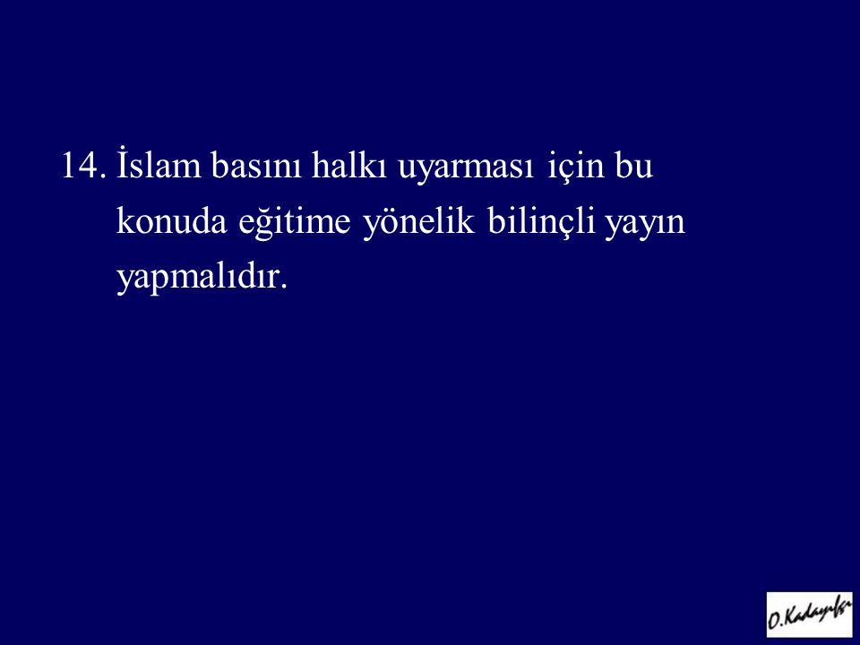 14. İslam basını halkı uyarması için bu konuda eğitime yönelik bilinçli yayın yapmalıdır.