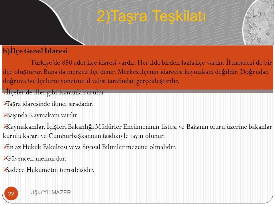 b) İ lçe Genel İ daresi Türkiye'de 850 adet ilçe idaresi vardır. Her ilde birden fazla ilçe vardır. İ l merkezi de bir ilçe olu ş turur. Buna da merke