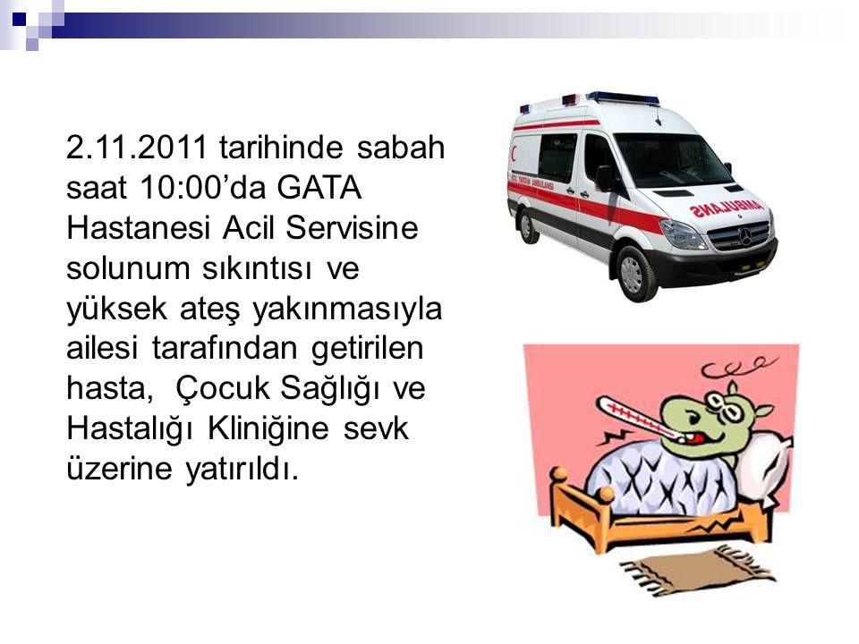 2.11.2011 tarihinde sabah saat 10:00'da GATA Hastanesi Acil Servisine solunum sıkıntısı ve yüksek ateş yakınmasıyla ailesi tarafından getirilen hasta,