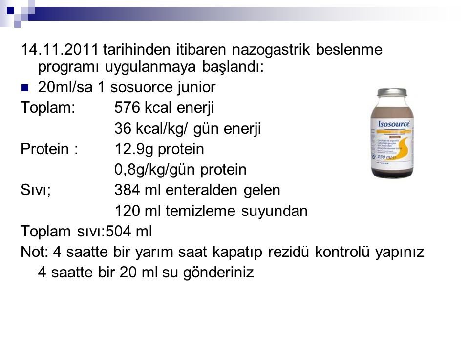 14.11.2011 tarihinden itibaren nazogastrik beslenme programı uygulanmaya başlandı:  20ml/sa 1 sosuorce junior Toplam:576 kcal enerji 36 kcal/kg/ gün