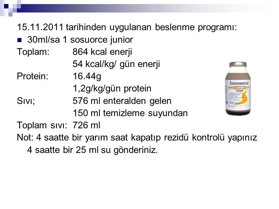 15.11.2011 tarihinden uygulanan beslenme programı:  30ml/sa 1 sosuorce junior Toplam: 864 kcal enerji 54 kcal/kg/ gün enerji Protein:16.44g 1,2g/kg/g