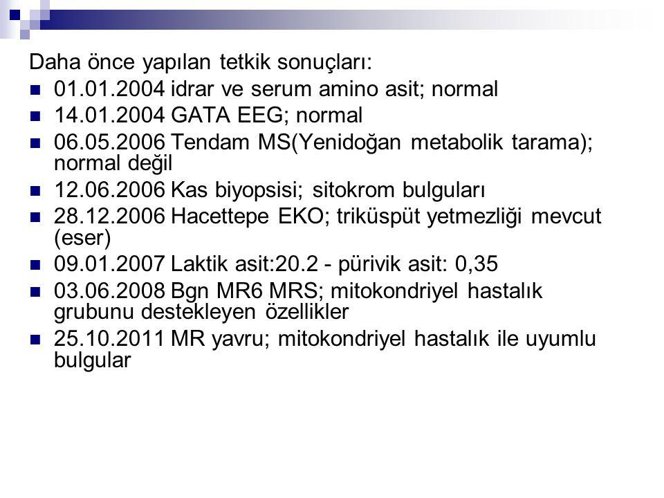 Daha önce yapılan tetkik sonuçları:  01.01.2004 idrar ve serum amino asit; normal  14.01.2004 GATA EEG; normal  06.05.2006 Tendam MS(Yenidoğan meta