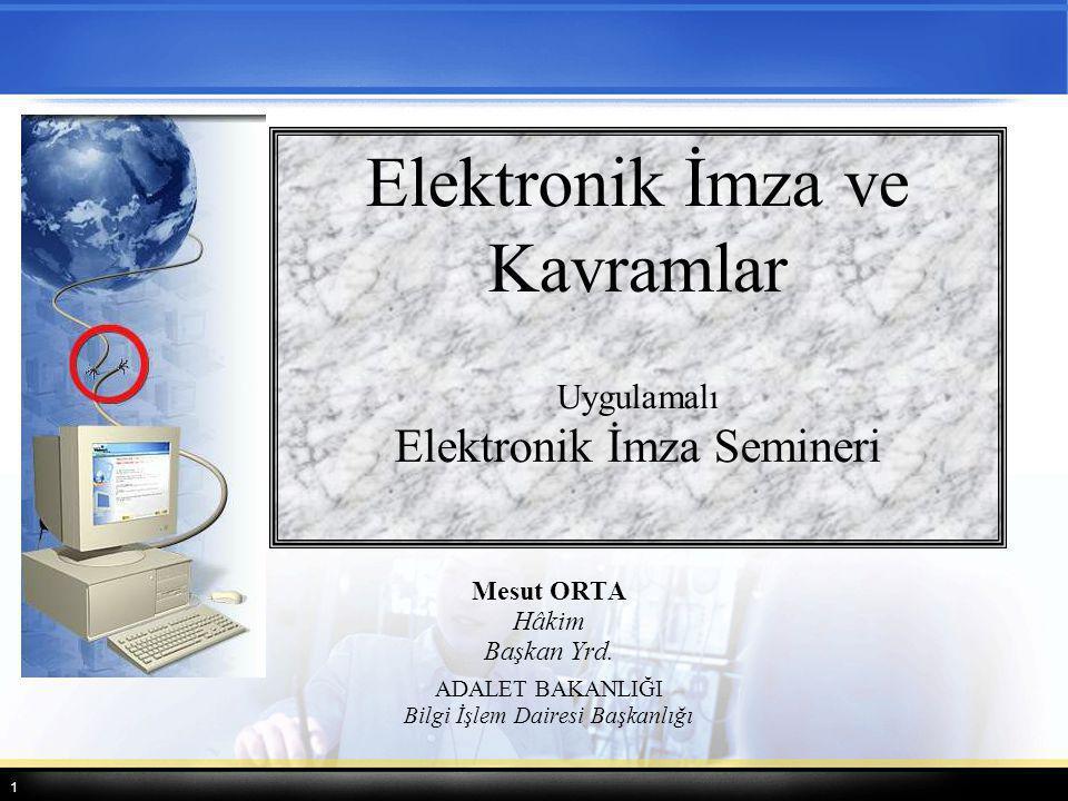 1 Mesut ORTA Hâkim Başkan Yrd. ADALET BAKANLIĞI Bilgi İşlem Dairesi Başkanlığı Elektronik İmza ve Kavramlar Uygulamalı Elektronik İmza Semineri