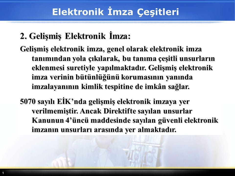 1 2. Gelişmiş Elektronik İmza: Gelişmiş elektronik imza, genel olarak elektronik imza tanımından yola çıkılarak, bu tanıma çeşitli unsurların eklenmes